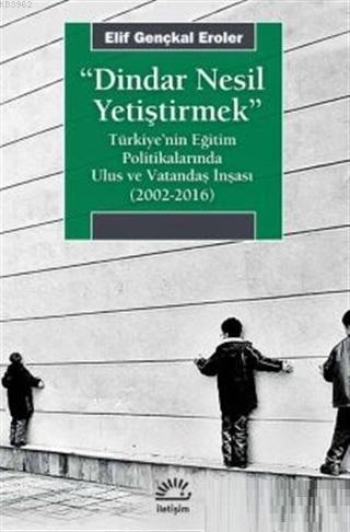 Dindar Nesil Yetiştirmek; Türkiye'nin Eğitim Politikalarında Ulus ve Vatandaş İnşası (2002-2016)