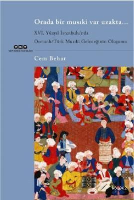Orada Bir Musıki Var Uzakta... / XVI. Yüzyıl İstanbulu'nda; Osmanlı/Türk Musıki Geleneğinin Oluşumu