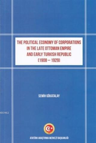 The Political Economy of Corporations in the Late Ottoman Empire and Early Turkish Republic; (1908-1929)
