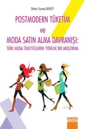 Postmodern Tüketim ve Moda Satın Alma Davranışı; Türk Moda Tüketicilerine Yönelik Bir Araştırma