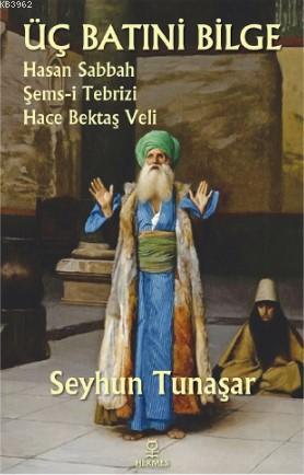Üç Batıni Bilge; Hasan Sabbah - Şems-i Tebrizi - Hace Bektaş Veli