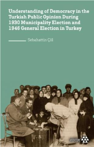 Understanding of Democracy in The Turkish Public Opinion During 1930; Municipality Election and 1946 General Election in Turkey