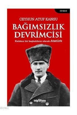 Bağımsızlık Devrimcisi Katıksız Bir Başkaldırıcı Olarak Atatürk