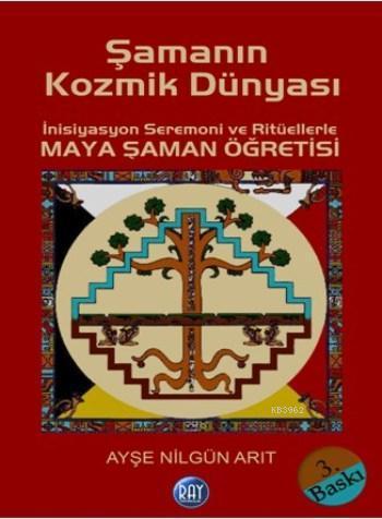 Şamanın Kozmik Dünyası; İnisiyasyon Seremoni ve Ritüellerle Maya Şaman Öğretisi