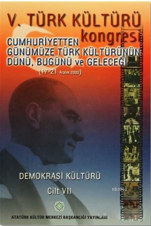 5. Türk Kültürü Kongresi Cilt : 7; Cumhuriyetten Günümüze Türk Kültürünün Dünü, Bugünü ve Geleceği (17-21 Aralık 2002)