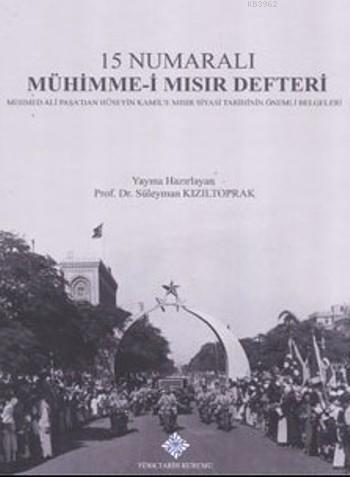 15 Numaralı Mühimme-i Mısır Defteri; Mehmed Ali Paşa'dan Hüseyin Kamil'e Mısır Siyasi Tarihinin Önemli Belgeleri
