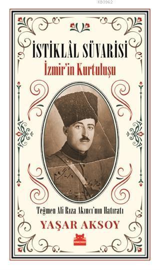 İstiklal Süvarisi - İzmir'in Kurtuluşu; Teğmen Ali Rıza Akıncı'nın Hatıratı