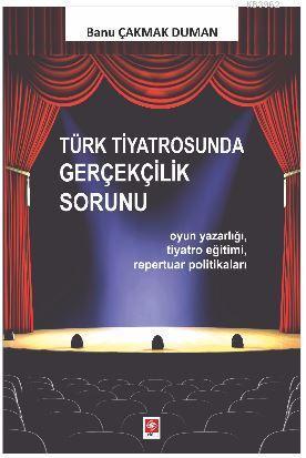 Türk Tiyatrosunda Gerçekçilik Sorunu; Oyun Yazarlığı, Tiyatro Eğitimi, Repertuar Politikaları