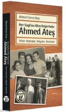 Her Sayfası Altın Değerinde: Ahmed Ateş; Ailesi: Hatıralar, Belgeler, Resimler