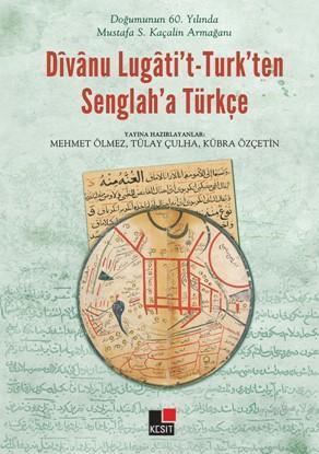 Doğumunun 60. yılında Mustafa S. Kaçalin Armağanı Dîvânu Lugâti't - Turk'ten Senglah'a Türkçe