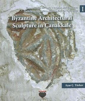 Byzantine Architectural Sculpture in Çanakkale; Research into the Early Christian and Byzantine Periods on the Valleys that reached the Hellespont