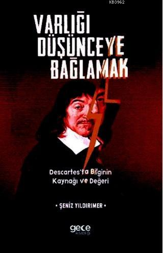 Varlığı Düşünceye Bağlamak; Descartes'ta Bilginin Kaynağı ve Değeri