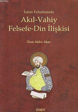 İslam Felsefesinde Akıl - Vahiy Felsefe - Din İlişkisi; (Kindi, Farabi, İbn Sina Örneği)