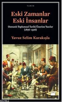 Eski Zamanlar Eski İnsanlar; Osmanlı Toplumsal Tarihi Üzerine Yazılar (1876-1926)