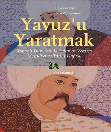 Yavuz'u Yaratmak; Osmanlı Dünyasında Saltanat Veraseti Meşruiyet ve Tarihi Hafıza