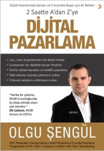 2 Saatte A'dan Z'ye Dijital Pazarlama; Dijital Pazarlamada Kariyer ve E-ticarette Başarı için 1 Rehber