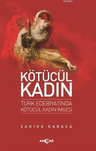 Kötücül Kadın; Türk Edebiyatında Kötücül Kadın İmgesi