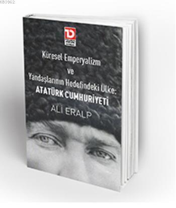 Küresel Emperyalizm Ve Yandaşlarının Hedefindeki Ülke; Atatürk Cumhuriyeti
