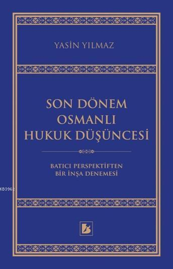 Son Dönem Osmanlı Hukuk Düşüncesi; Batıcı Perspektiften Bir İnşa Denemesi