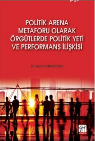 Politik Arena Metaforu Olarak Örgütlerde Politik Yeti ve Performans İlişkisi