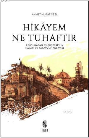 Hikayem Ne Tuhaftır; (Ebu'l-Hasan Eş-Şüşteri'nin Hayatı ve Tasavvuf Anlayışı)