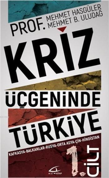 Kriz Üçgeninde Türkiye - 1.Cilt; Kafkasya - Balkanlar - Rusya - Ortadoğu - Çin - Hindistan