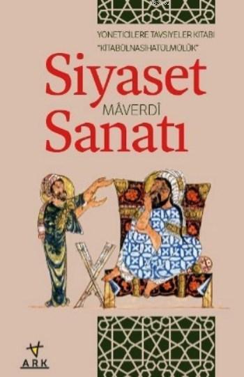 Siyaset Sanatı / Kitabû'l Nasihatû'l Mülk; Yöneticilere Tavsiyeler Kitabı