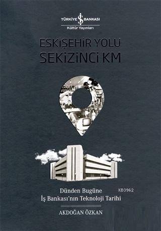 Eskişehir Yolu Sekizinci Km; Dünden Bugüne İş Bankası'nın Teknoloji Tarihi
