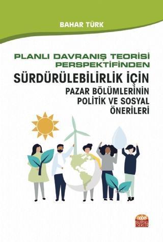 Planlı Davranış Teorisi Perspektifinden; Sürdürülebilirlik İçin Pazar Bölümlerinin Politik ve Sosyal Önerileri