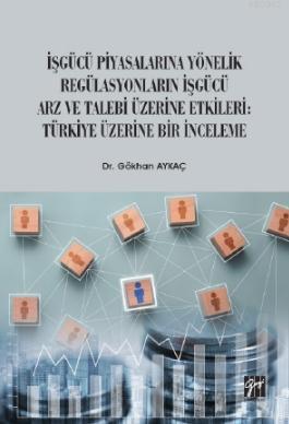 İşgücü Piyasalarına Yönelik Regülasyonların İşgücü Arz ve Talep Üzerine Etkileri; Türkiye Üzerine Bir İnceleme