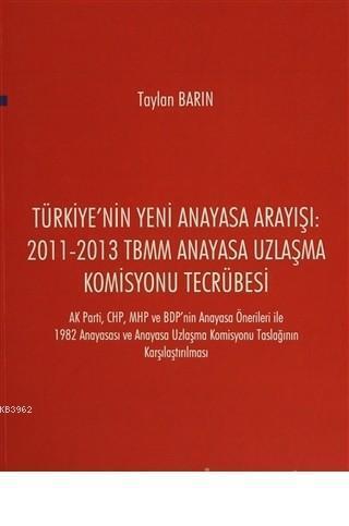 Türkiye'nin Yeni Anayasa Arayışı: 2011-2013 TBMM Anayasa Uzlaşma Komisyonu Tecrübesi AK Parti, CHP, MHP ve BDP'nin Anayasa Önerileri ile 1982 Anayasası ve Anaya