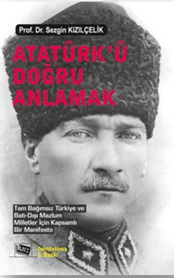 Atatürk'ü Doğru Anlamak; Tam Bağımsız Türkiye ve Batı Dışı Mazlum Milletler İçin Kapsamlı Bir Manifesto