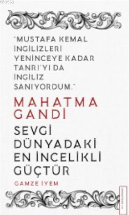 Mahatma Gandi/Sevgi Dünyadaki En İncelikli Güçtür; Mustafa Kemal İngilizleri Yeninceye Kadar Tanrı'yı da İngiliz Sanıyordum