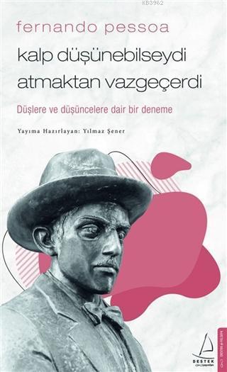 Fernando Pessoa - Kalp Düşünebilseydi Atmaktan Vazgeçerdi; Düşlere ve Düşüncelere Dair Bir Deneme