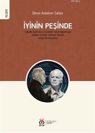 İyinin Peşinde; Alasdair MacIntyre ve Charles Taylor Bağlamında Ahlâkın ve İyinin Mahiyeti Üzerine Felsefî Bir Müzak