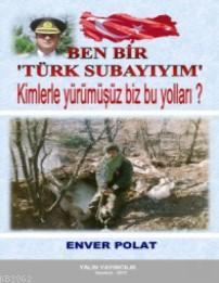Ben Bir Türk Subayıyım; Kimlerle Yürümüşüz Biz Bu Yolları