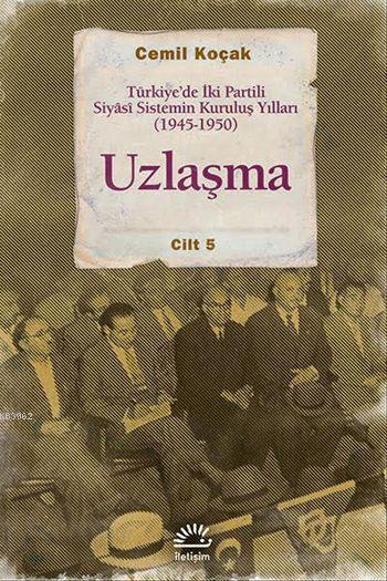 Uzlaşma Cilt 5; Türkiye'de İki Partili Siyâsi Sistemin Kuruluş Yılları (1945-1950)