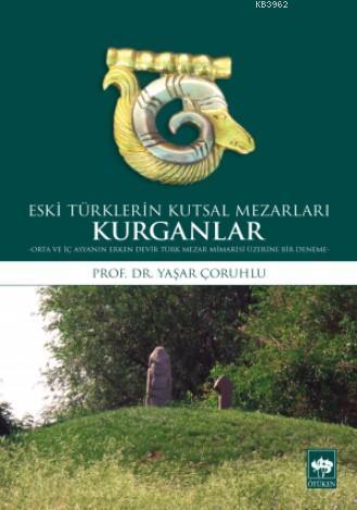 Eski Türklerin Kutsal Mezarları Kurganlar; Orta ve İç Asya'nın Erken Devir Türk Mezar Mimarisi Üzerine Bir Deneme