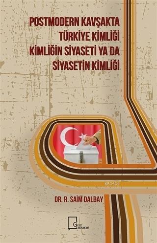 Postmodern Kavşakta Türkiye Kimliği - Kimliğin Siyaseti ya da Siyasetin Kimliği