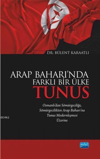 Arap Baharı'nda Farklı Bir Ülke Tunus; Osmanlı'dan Sömürgeciliğe Sömürgecilikten Arap Baharı'na Tunus Modernleşmesi Üzerine