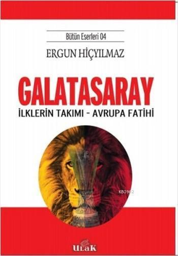 Galatasaray - İlklerin Takımı - Avrupa Fatihi; (Bütün Eserleri 4)