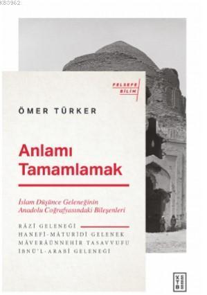 Anlamı Tamamlamak; İslam Düşünce Geleneğinin Anadolu Coğrafyasındaki Bileşenleri