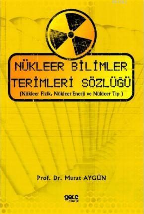 Nükleer Bilimler Terimleri Sözlüğü; (Nükleer Fizik, Nükleer Enerji ve Nükleer Tıp )