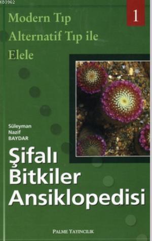 Şifalı Bitkiler Ansiklopedisi - 1; Modern Tıp Alternatif Tıp ile Elele
