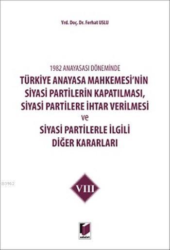 1982 Anayasası Döneminde Türkiye Anayasa Mahkemesinin Siyasi Partilerin Kapatılması,; Siyasi Partilere İhtar Verilmesi ve Siyasi Partilerle İlgili Diğer Kararla