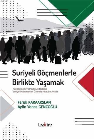 Suriyeli Göçmenlerle Birlikte Yaşamak; Kayseri'de Sivil Politik Aktörlerle Suriyeli Göçmenler Üzerine Nitel Bir Analiz