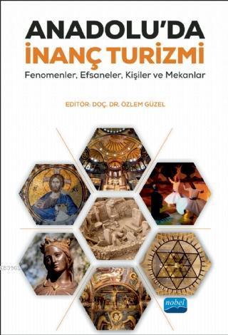 Anadolu'da İnanç Turizmi; Fenomenler, Efsaneler, Kişiler ve Mekanlar