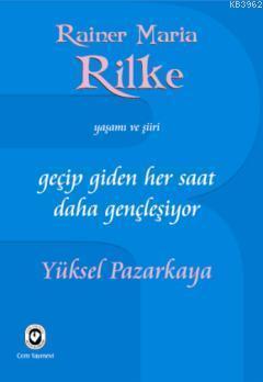 Geçip Giden Her Saat Daha Gençleşiyor; Rainer Maria Rilke'nin Yaşamı ve Şiiri