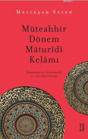 Müteahhir Dönem Mâturîdî Kelâmı; Şemsüddîn es-Semerkandî (ö. 722/1322) Örneği