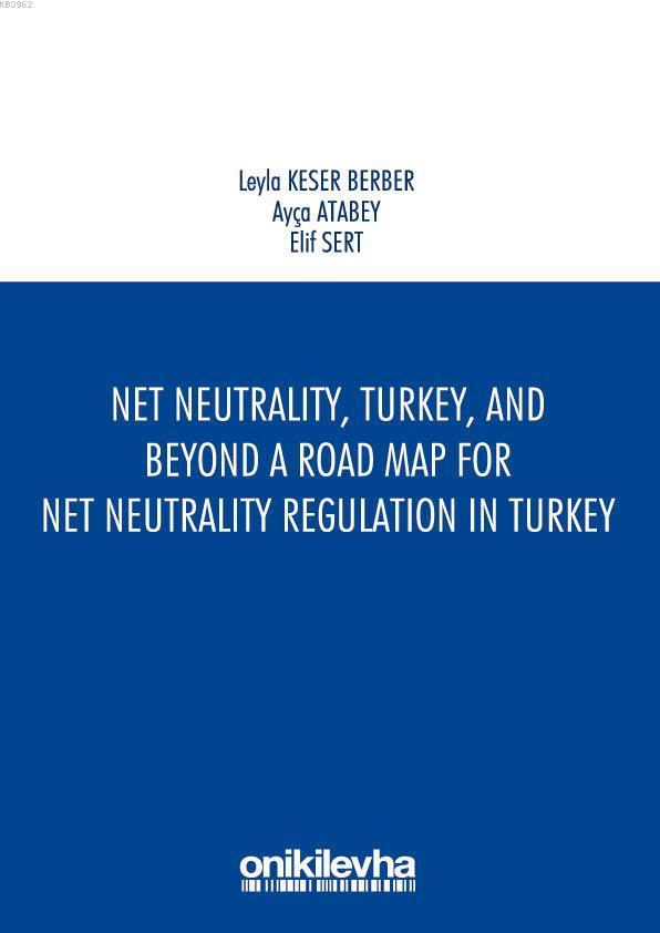 Net Neutrality Turkey and Beyond - A Road Map for Net Neutrality Regulation in Turkey